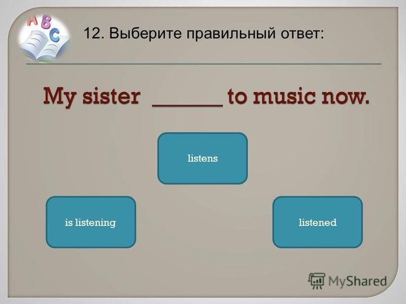 12. Выберите правильный ответ: is listeninglistened listens