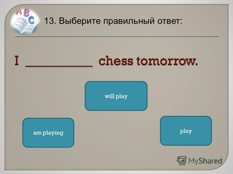 13. Выберите правильный ответ: will play play am playing