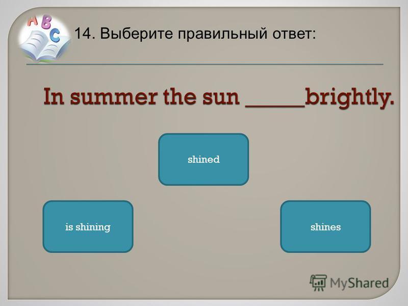 14. Выберите правильный ответ: shinesis shining shined