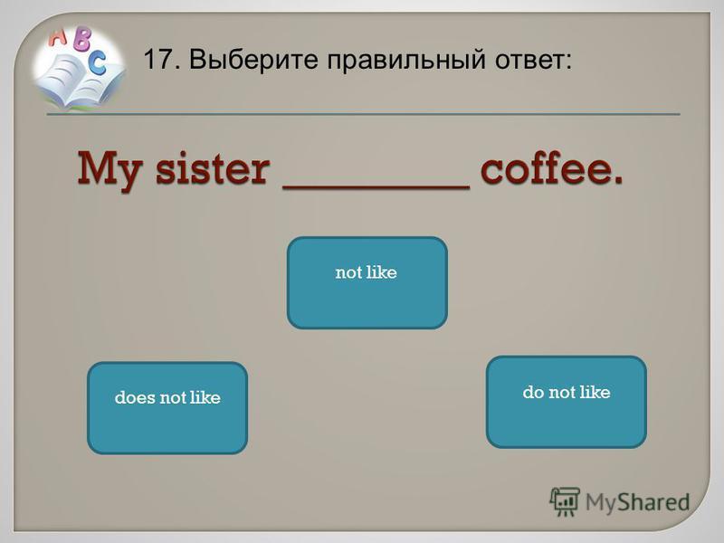 17. Выберите правильный ответ: does not like do not like not like