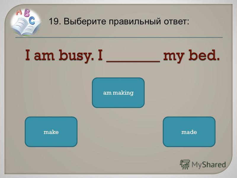 19. Выберите правильный ответ: am making make made
