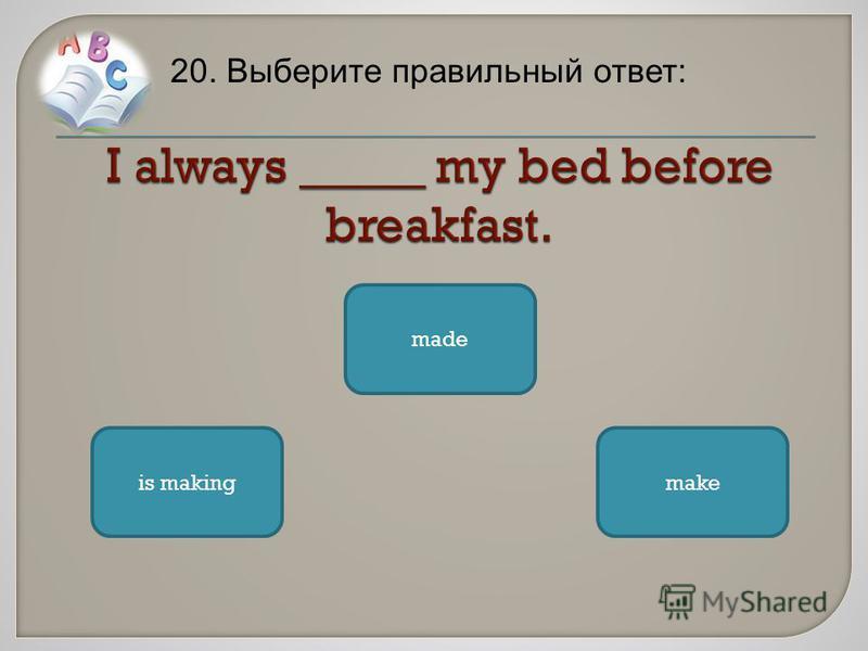20. Выберите правильный ответ: makeis making made