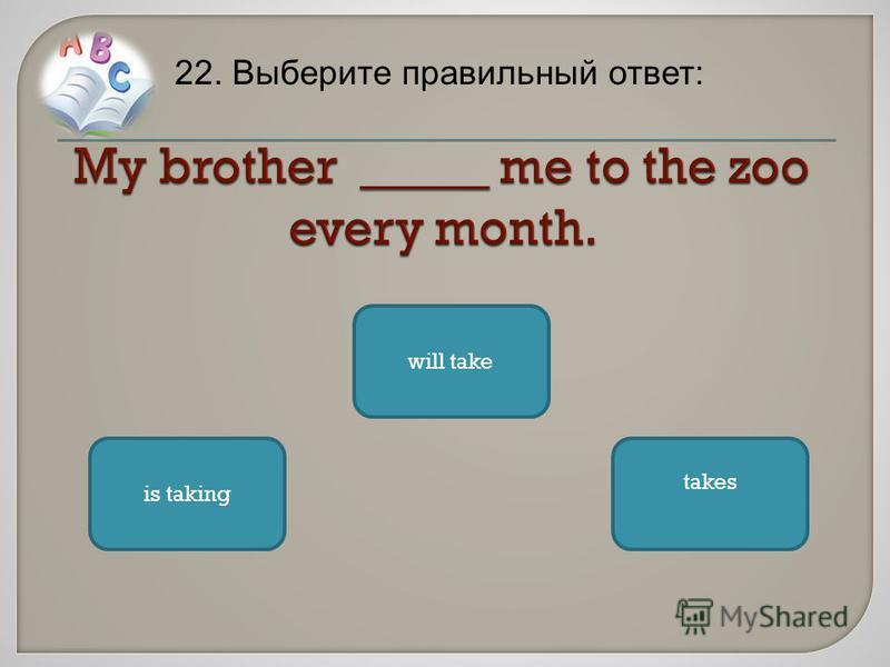 22. Выберите правильный ответ: takes is taking will take