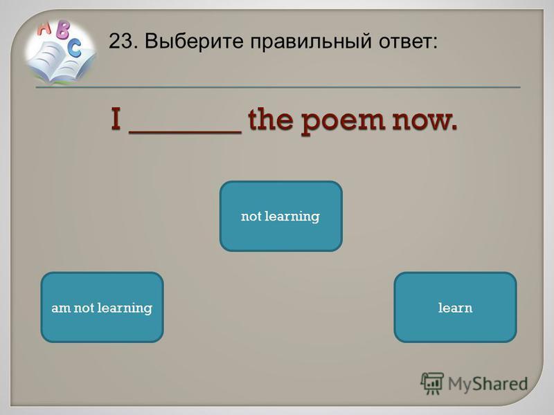 23. Выберите правильный ответ: am not learning not learning learn