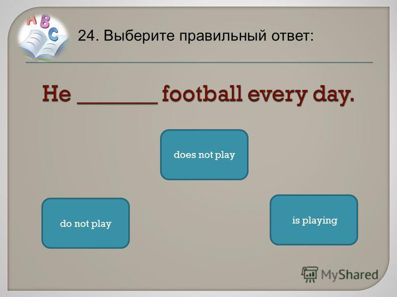 24. Выберите правильный ответ: does not play is playing do not play