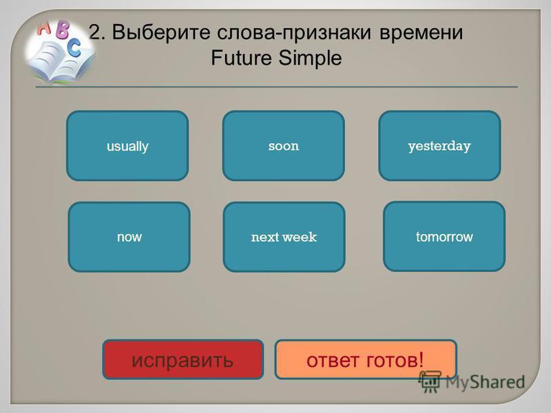 2. Выберите слова-признаки времени Future Simple soon next week tomorrow now yesterday usually исправить ответ готов!