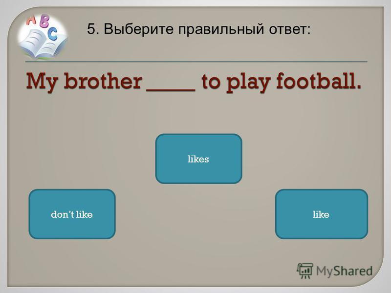 5. Выберите правильный ответ: likes dont likelike