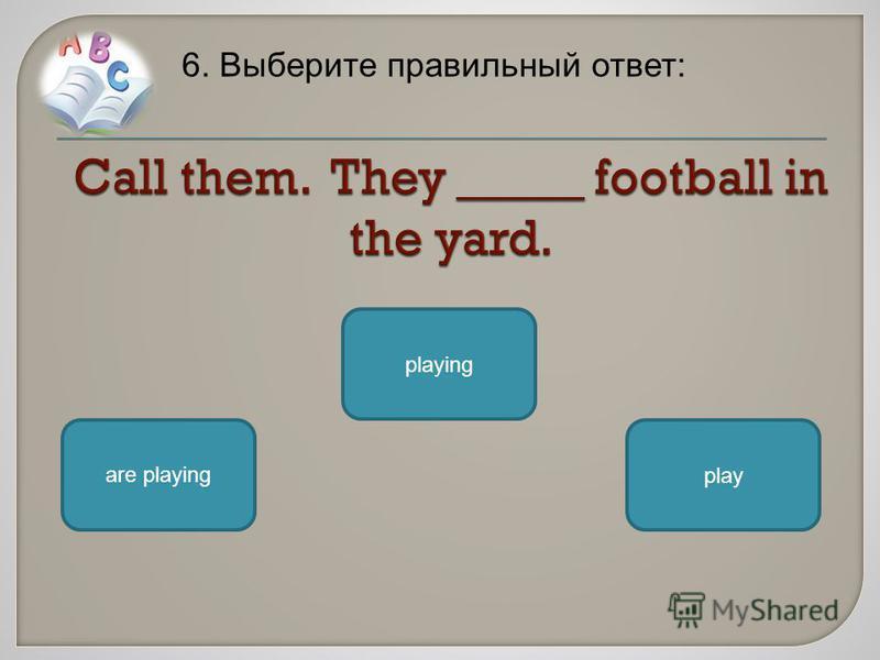 6. Выберите правильный ответ: are playing playing play