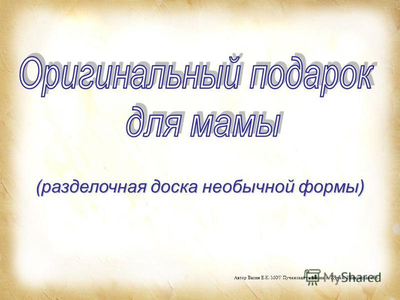 (разделочная доска необычной формы) Автор Васин Е. К. МОУ Пучежская гимназия, г. Пучеж, Ивановская обл.