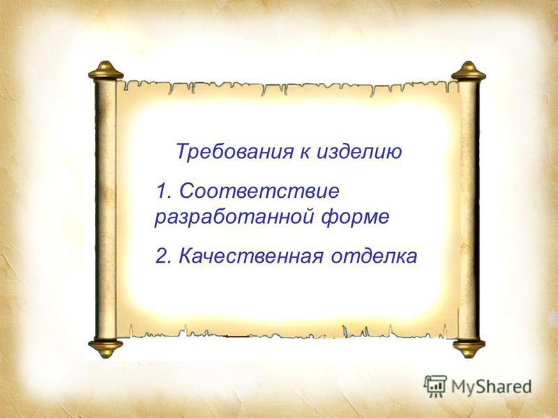 Требования к изделию 1. Соответствие разработанной форме 2. Качественная отделка