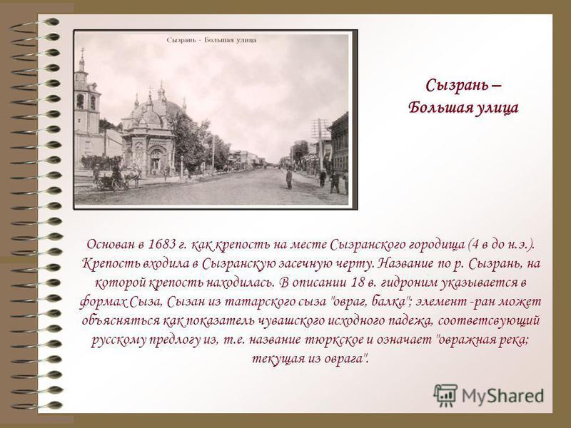 Основан в 1683 г. как крепость на месте Сызранского городища (4 в до н.э.). Крепость входила в Сызранскую засечную черту. Название по р. Сызрань, на которой крепость находилась. В описании 18 в. гидроним указывается в формах Сыза, Сызан из татарского