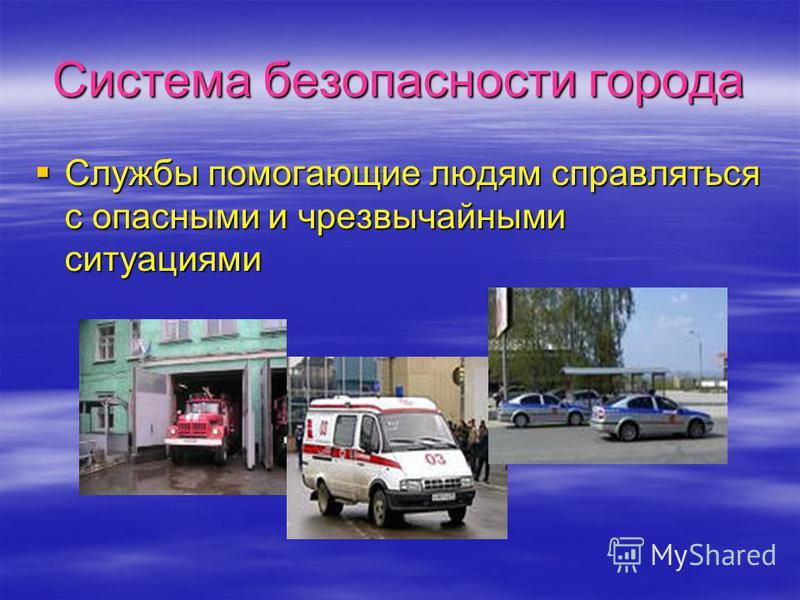 Система безопасности города Службы помогающие людям справляться с опасными и чрезвычайными ситуациями Службы помогающие людям справляться с опасными и чрезвычайными ситуациями