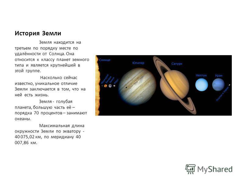 История Земли Земля находится на третьем по порядку месте по удалённости от Солнца. Она относится к классу планет земного типа и является крупнейшей в этой группе. Насколько сейчас известно, уникальное отличие Земли заключается в том, что на ней есть