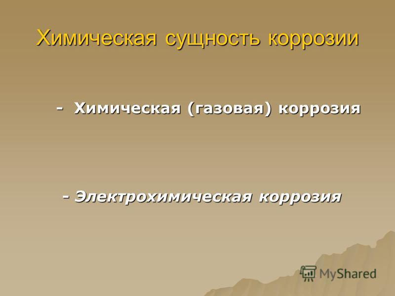 Химическая сущность коррозии - Химическая (газовая) коррозия - Химическая (газовая) коррозия - Электрохимическая коррозия - Электрохимическая коррозия