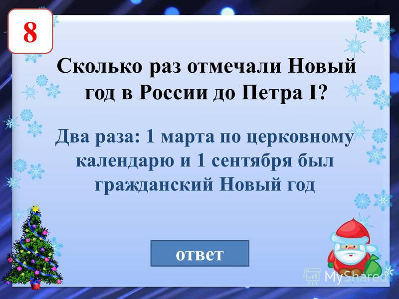 8 Сколько раз отмечали Новый год в России до Петра I? ответ Два раза: 1 марта по церковному календарю и 1 сентября был гражданский Новый год