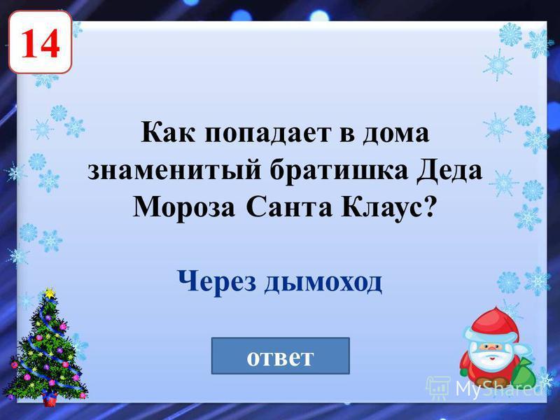 14 Как попадает в дома знаменитый братишка Деда Мороза Санта Клаус? ответ Через дымоход