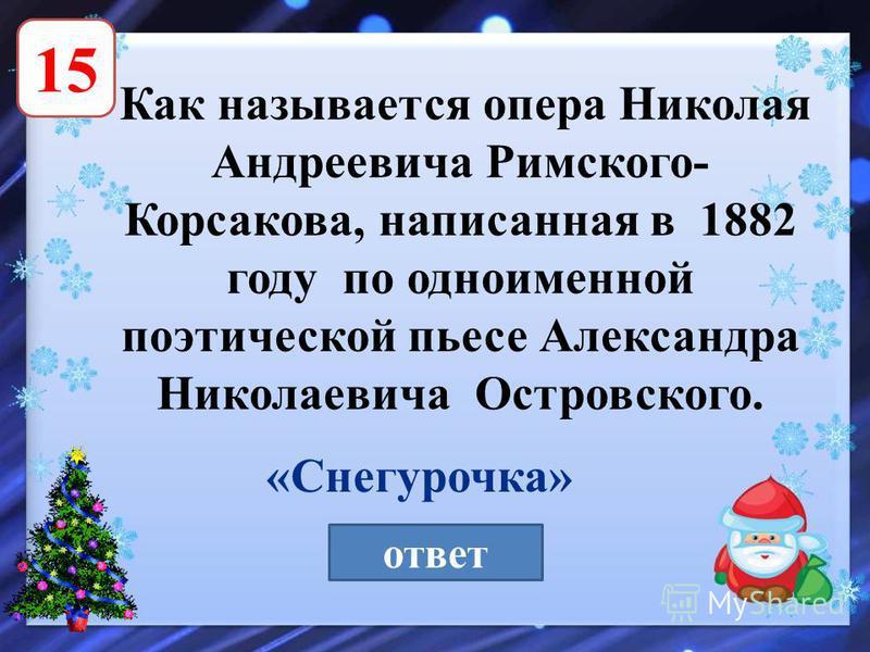 15 Как называется опера Николая Андреевича Римского- Корсакова, написанная в 1882 году по одноименной поэтической пьесе Александра Николаевича Островского. ответ «Снегурочка»