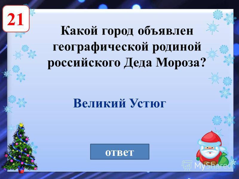 21 Какой город объявлен географической родиной российского Деда Мороза? ответ Великий Устюг