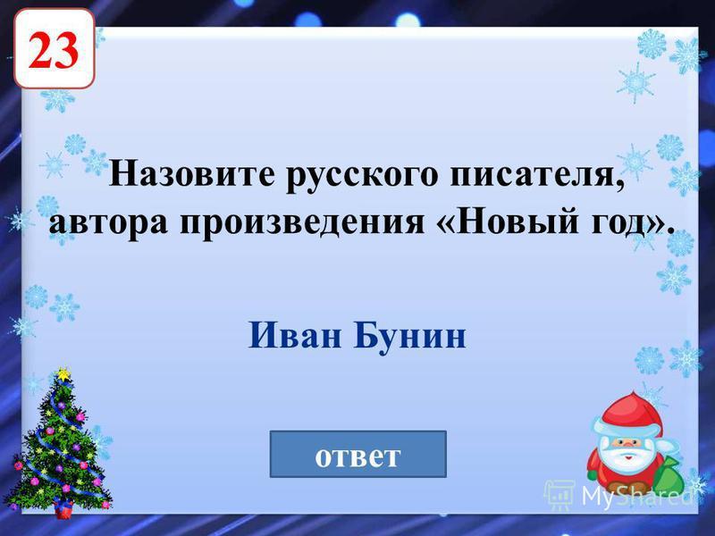 23 Назовите русского писателя, автора произведения «Новый год». ответ Иван Бунин