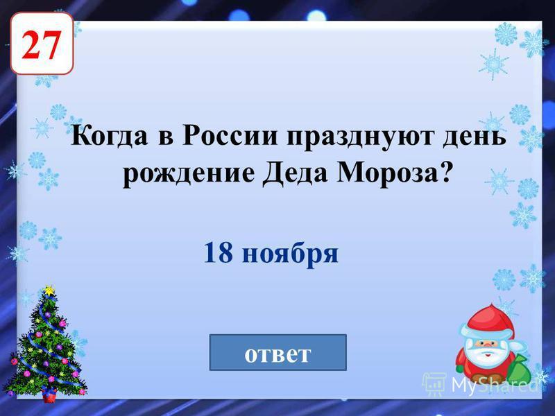 27 Когда в России празднуют день рождение Деда Мороза? ответ 18 ноября