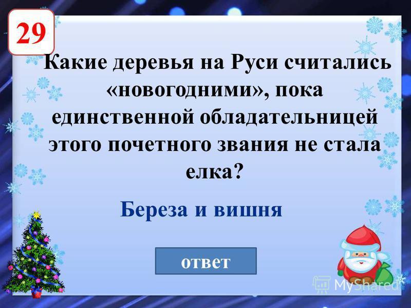 29 Какие деревья на Руси считались «новогодними», пока единственной обладательницей этого почетного звания не стала елка? ответ Береза и вишня