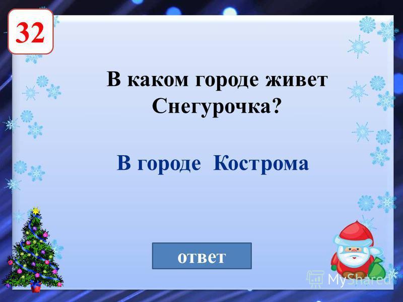 32 В каком городе живет Снегурочка? ответ В городе Кострома