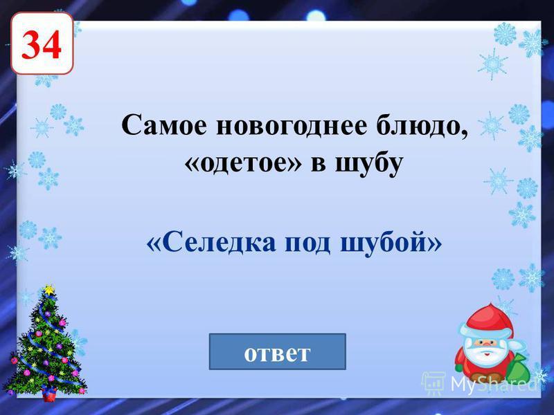 34 Самое новогоднее блюдо, «одетое» в шубу ответ «Селедка под шубой»