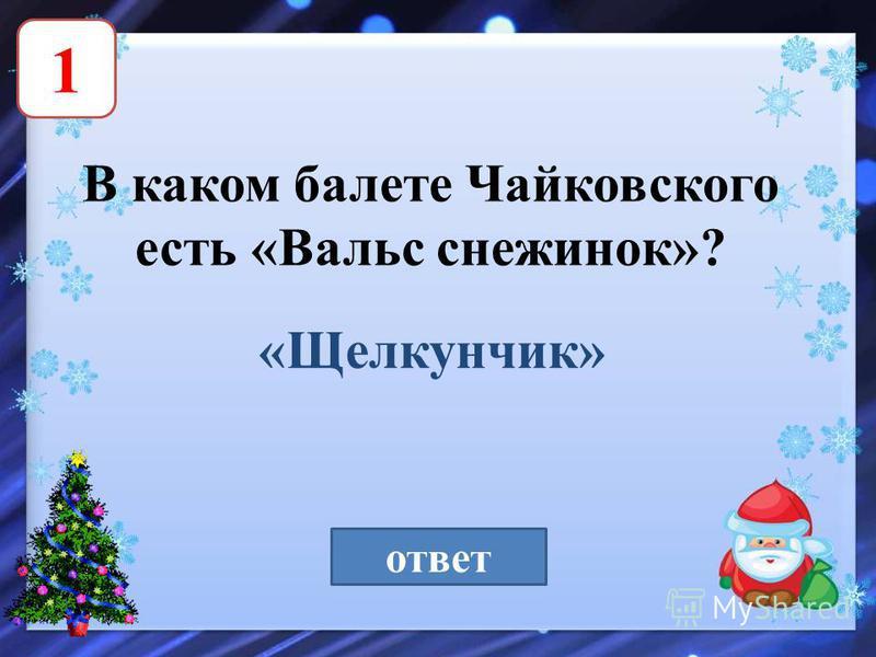 1 В каком балете Чайковского есть «Вальс снежинок»? «Щелкунчик» ответ