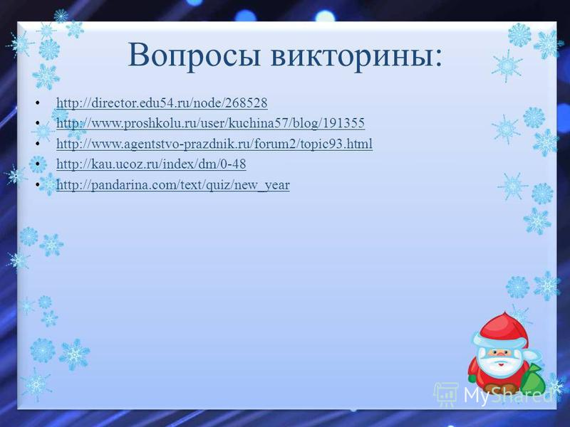 http://director.edu54.ru/node/268528 http://www.proshkolu.ru/user/kuchina57/blog/191355 http://www.agentstvo-prazdnik.ru/forum2/topic93. html http://kau.ucoz.ru/index/dm/0-48 http://pandarina.com/text/quiz/new_year Вопросы викторины: