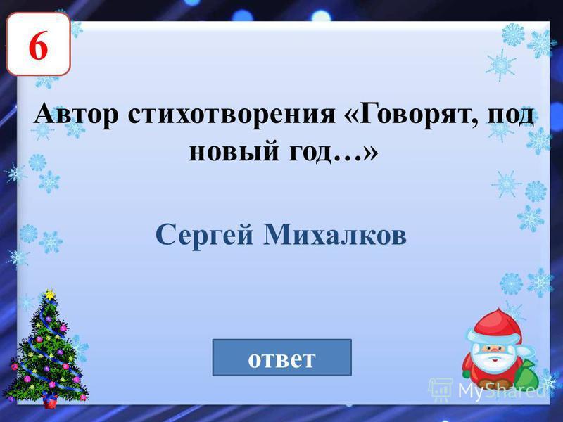 6 Автор стихотворения «Говорят, под новый год…» ответ Сергей Михалков