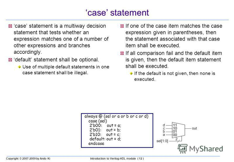 Copyright © 2007-2009 by Ando KiIntroduction to Verilog-HDL module ( 12 ) case statement case statement is a multiway decision statement that tests whether an expression matches one of a number of other expressions and branches accordingly. default s