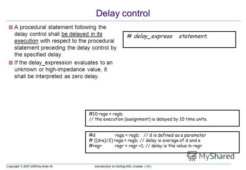 Copyright © 2007-2009 by Ando KiIntroduction to Verilog-HDL module ( 16 ) Delay control A procedural statement following the delay control shall be delayed in its execution with respect to the procedural statement preceding the delay control by the s