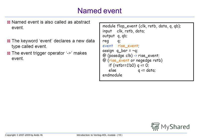 Copyright © 2007-2009 by Ando KiIntroduction to Verilog-HDL module ( 19 ) Named event Named event is also called as abstract event. The keyword event declares a new data type called event. The event trigger operator -> makes event. module flop_event