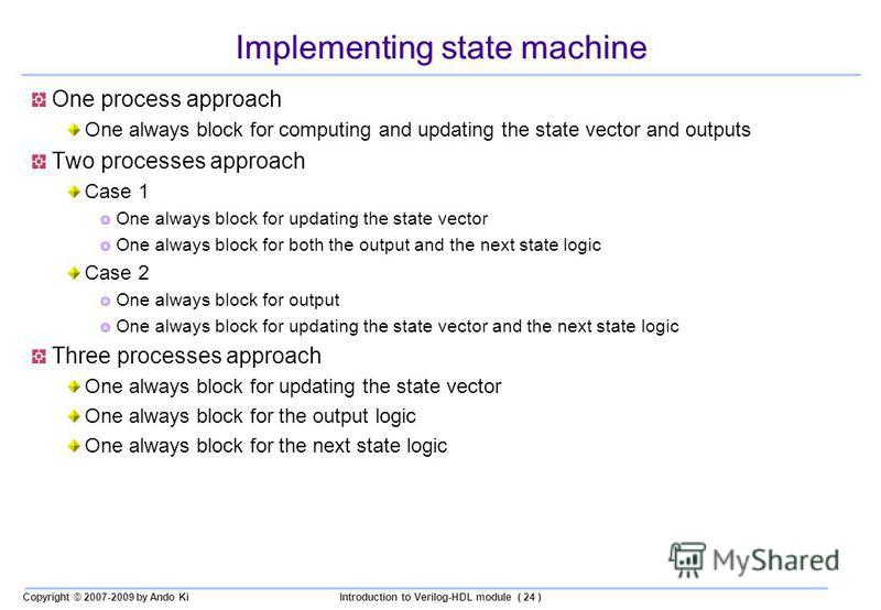 Copyright © 2007-2009 by Ando KiIntroduction to Verilog-HDL module ( 24 ) Implementing state machine One process approach One always block for computing and updating the state vector and outputs Two processes approach Case 1 One always block for upda