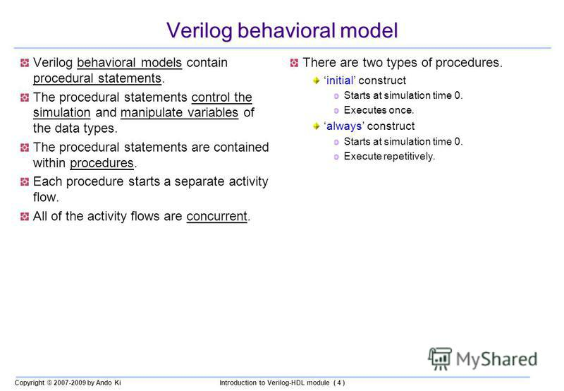 Copyright © 2007-2009 by Ando KiIntroduction to Verilog-HDL module ( 4 ) Verilog behavioral model Verilog behavioral models contain procedural statements. The procedural statements control the simulation and manipulate variables of the data types. Th