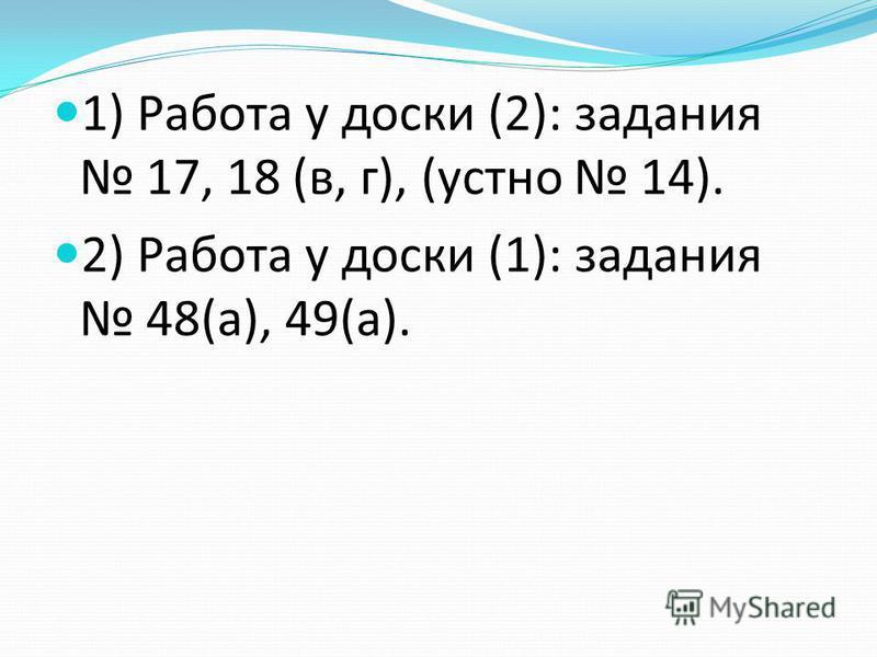 1) Работа у доски (2): задания 17, 18 (в, г), (устно 14). 2) Работа у доски (1): задания 48(а), 49(а).