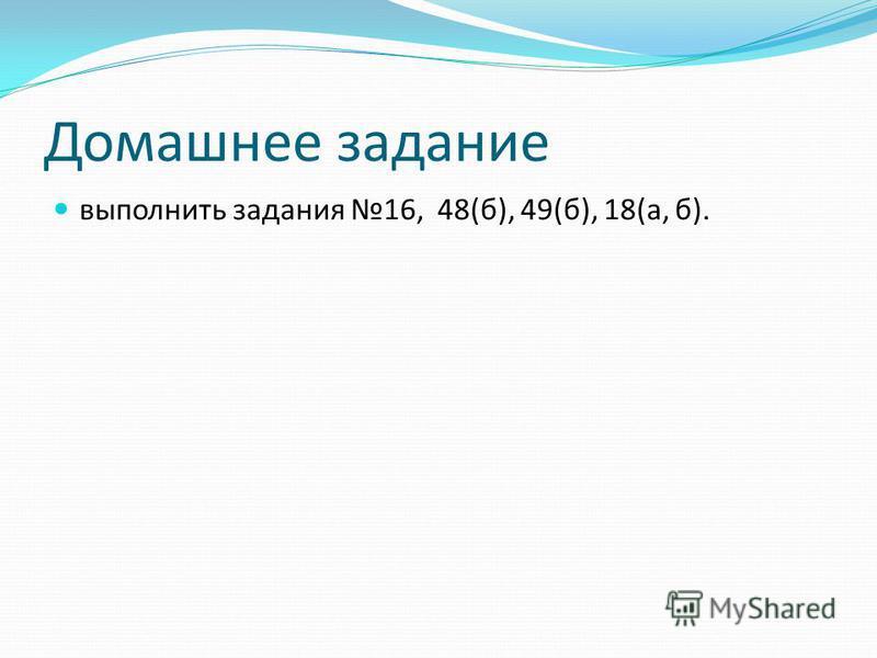 Домашнее задание выполнить задания 16, 48(б), 49(б), 18(а, б).
