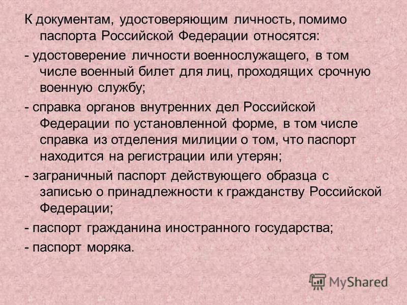 К документам, удостоверяющим личность, помимо паспорта Российской Федерации относятся: - удостоверение личности военнослужащего, в том числе военный билет для лиц, проходящих срочную военную службу; - справка органов внутренних дел Российской Федерац