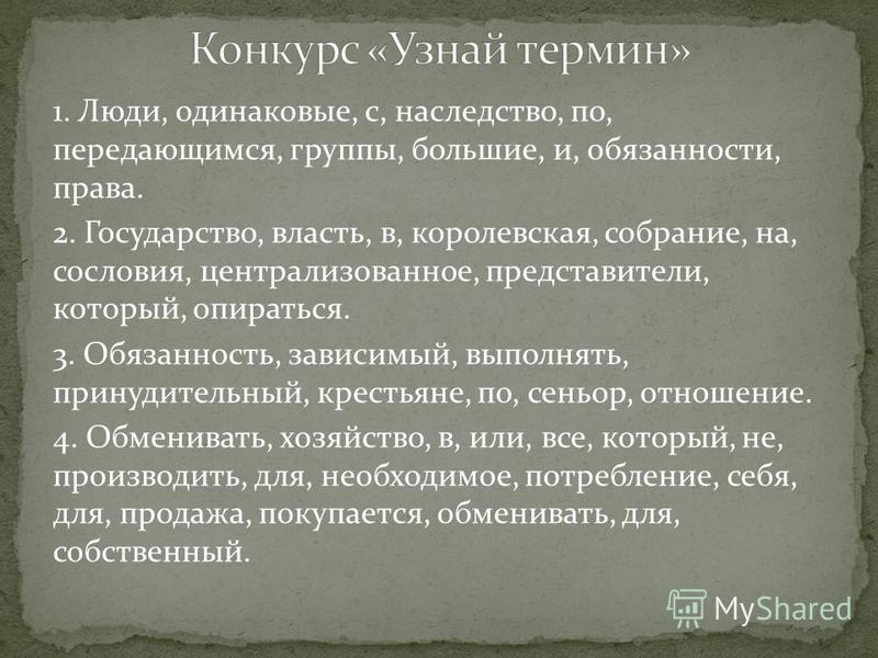 1. Люди, одинаковые, с, наследство, по, передающимся, группы, большие, и, обязанности, права. 2. Государство, власть, в, королевская, собрание, на, сословия, централизованное, представители, который, опираться. 3. Обязанность, зависимый, выполнять, п