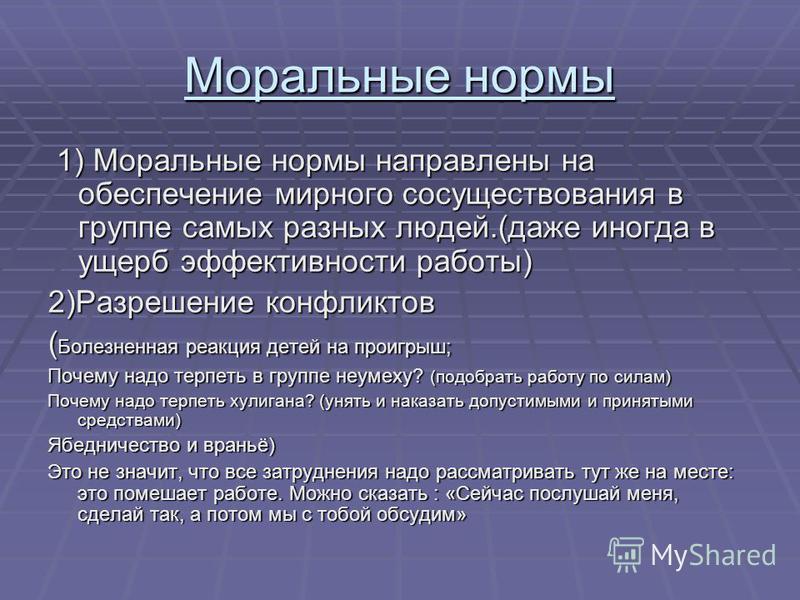 Моральные нормы 1) Моральные нормы направлены на обеспечение мирного сосуществования в группе самых разных людей.(даже иногда в ущерб эффективности работы) 1) Моральные нормы направлены на обеспечение мирного сосуществования в группе самых разных люд
