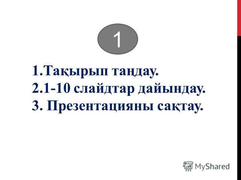 1.Тақырып таңдау. 2.1-10 слайдтар дайындау. 3. Презентацияны сақтау. 1