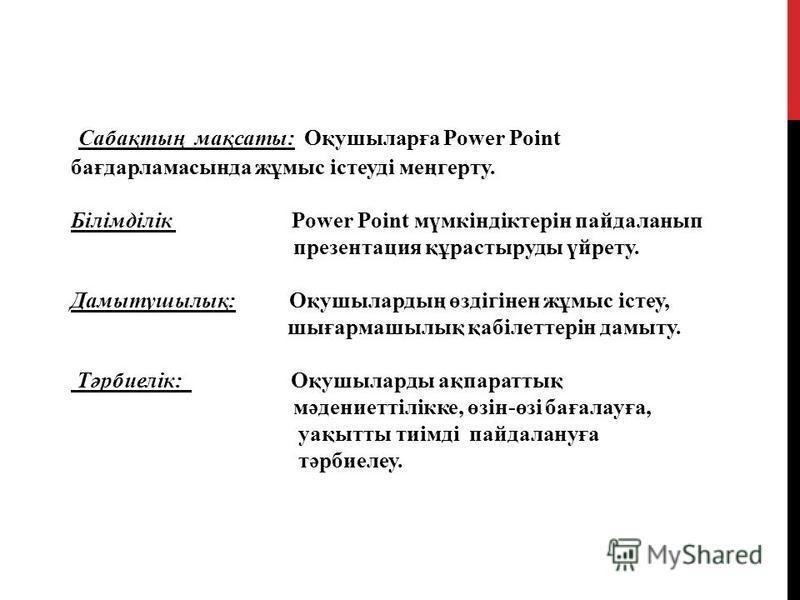 Сабақтың мақсаты: Оқушыларға Power Point бағдарламасында жұмыс істеуді меңгерту. Білімділік Power Point мүмкіндіктерін пайдаланып презентация құрастыруды үйрету. Дамытушылық: Оқушылардың өздігінен жұмыс істеу, шығармашылық қабілеттерін дамыту. Тәрбие