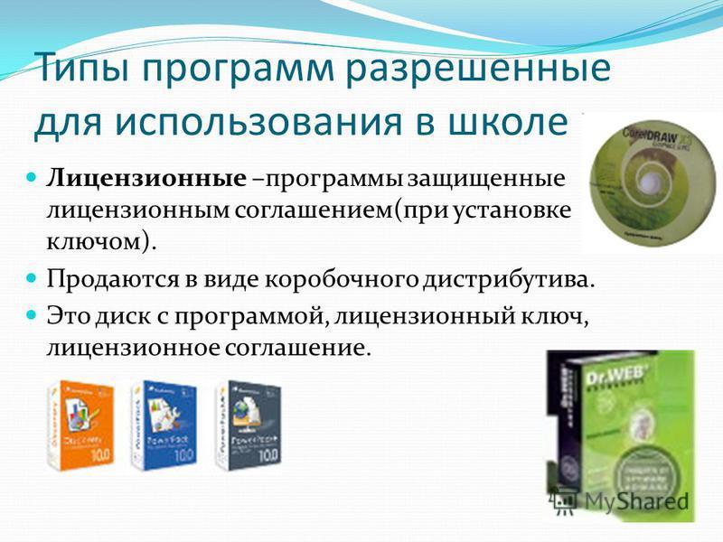 Типы программ разрешенные для использования в школе Лицензионные –программы защищенные лицензионным соглашением(при установке ключом). Продаются в виде коробочного дистрибутива. Это диск с программой, лицензионный ключ, лицензионное соглашение.