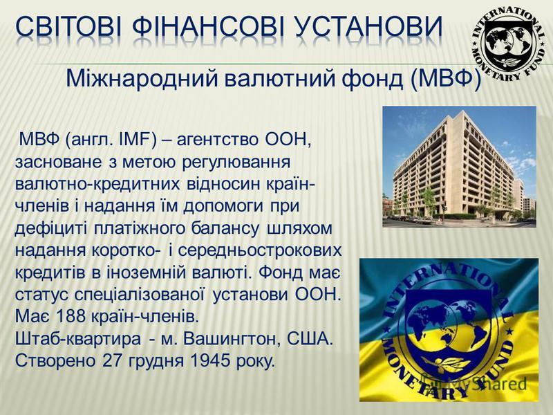 Міжнародний валютний фонд (МВФ) МВФ (англ. IMF) – агентство ООН, засноване з метою регулювання валютно-кредитних відносин країн- членів і надання їм допомоги при дефіциті платіжного балансу шляхом надання коротко- і середньострокових кредитів в інозе