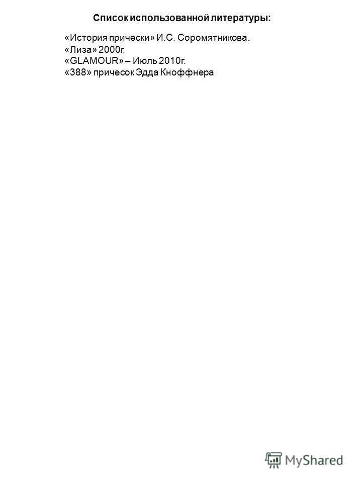 Список использованной литературы: «История прически» И.С. Соромятникова. «Лиза» 2000 г. «GLAMOUR» – Июль 2010 г. «388» причесок Эдда Кноффнера