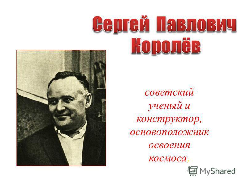 советский ученый и конструктор, основоположник освоения космоса.