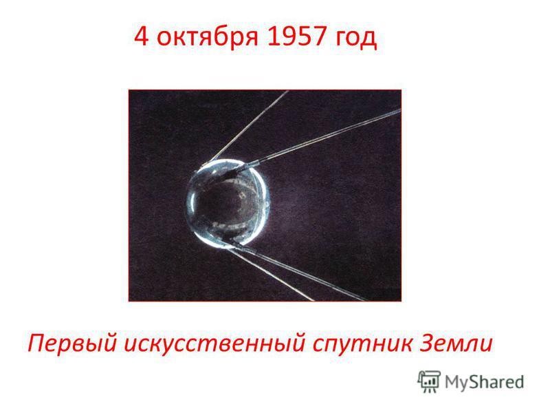 4 октября 1957 год Первый искусственный спутник Земли