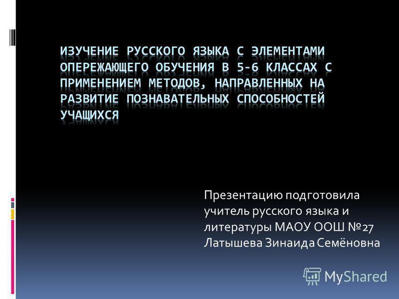 Презентацию подготовила учитель русского языка и литературы МАОУ ООШ 27 Латышева Зинаида Семёновна