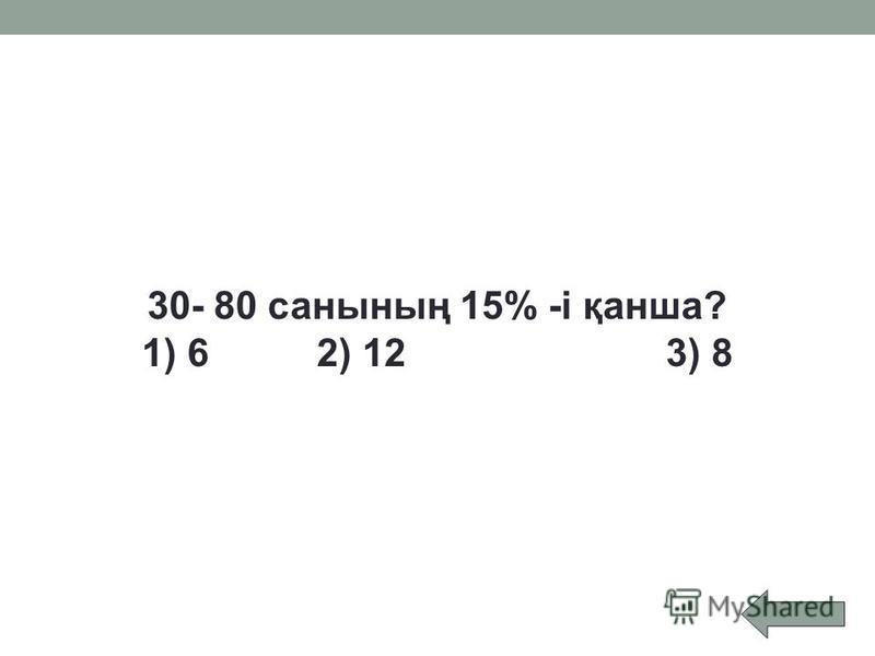 30- 80 санының 15% -і қанша? 1) 6 2) 12 3) 8