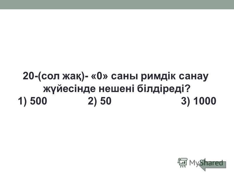 20-(сол жақ)- «0» саны римдік санау жүйесінде нешені білдіреді? 1) 500 2) 50 3) 1000